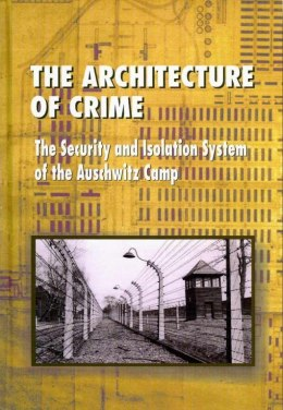 The Architecture of Crime. The Security and Isolation System of the Auschwitz Camp