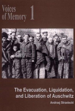 Voices of Memory 1. The Evacuation, Liquidation, and Liberation of Auschwitz
