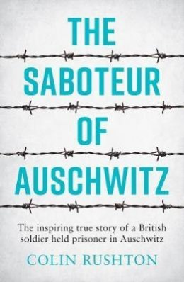 The Saboteur of Auschwitz : The Inspiring True Story of a British Soldier Held Prisoner in Auschwitz